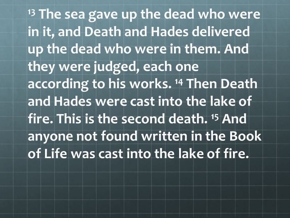 13 The sea gave up the dead who were in it, and Death and Hades delivered up the dead who were in them.