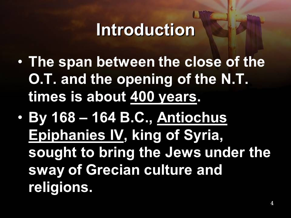 Introduction The span between the close of the O.T. and the opening of the N.T. times is about 400 years.