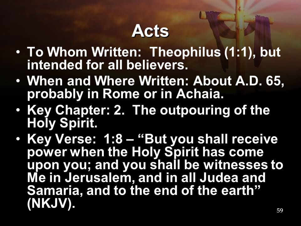 Acts To Whom Written: Theophilus (1:1), but intended for all believers. When and Where Written: About A.D. 65, probably in Rome or in Achaia.
