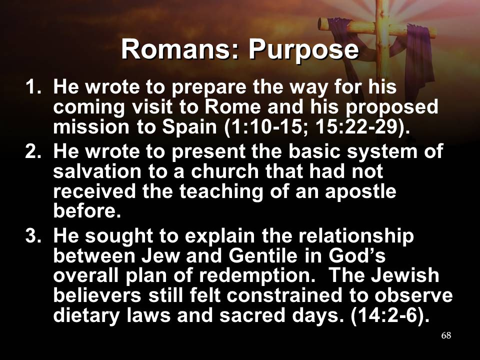 Romans: Purpose He wrote to prepare the way for his coming visit to Rome and his proposed mission to Spain (1:10-15; 15:22-29).
