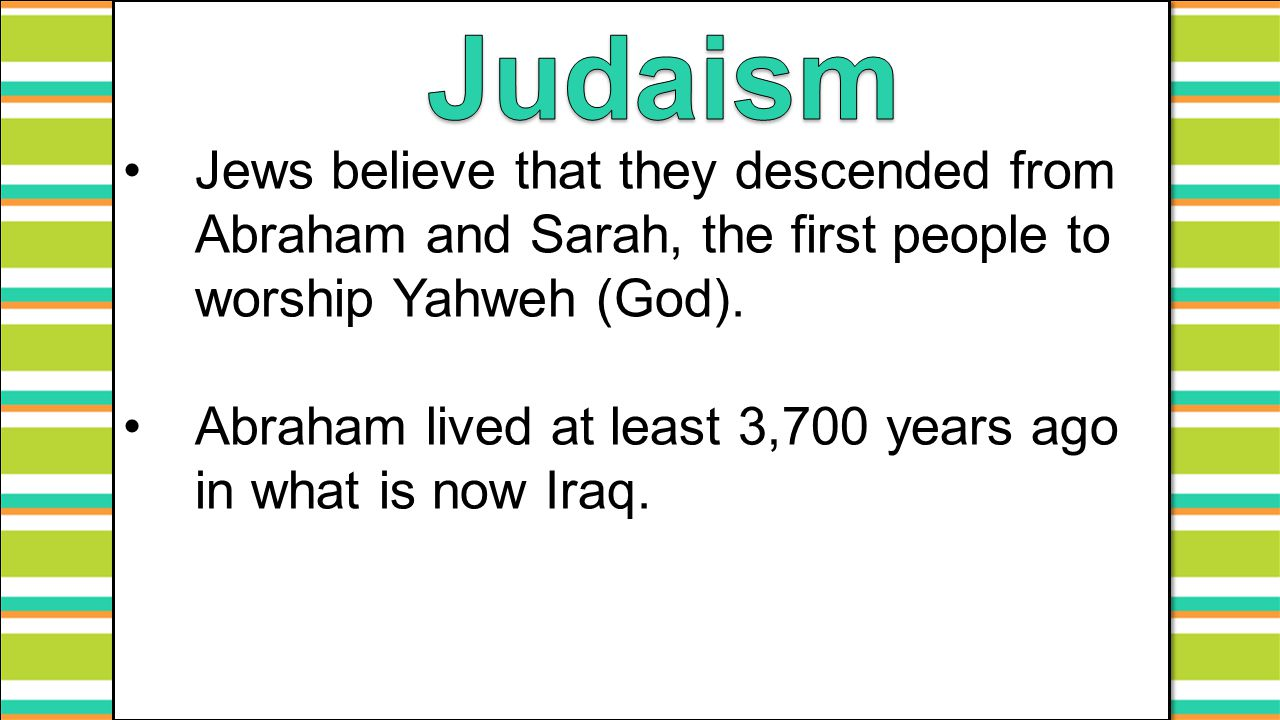 Judaism Jews believe that they descended from Abraham and Sarah, the first people to worship Yahweh (God).