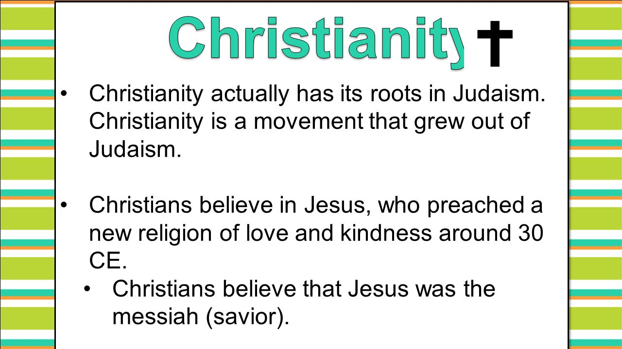 Christianity Christianity actually has its roots in Judaism. Christianity is a movement that grew out of Judaism.