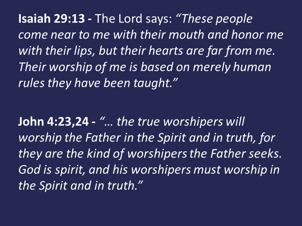 Isaiah 29:13 - The Lord says: These people come near to me with their mouth and honor me with their lips, but their hearts are far from me. Their worship of me is based on merely human rules they have been taught.