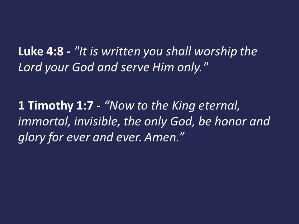 Luke 4:8 - It is written you shall worship the Lord your God and serve Him only.