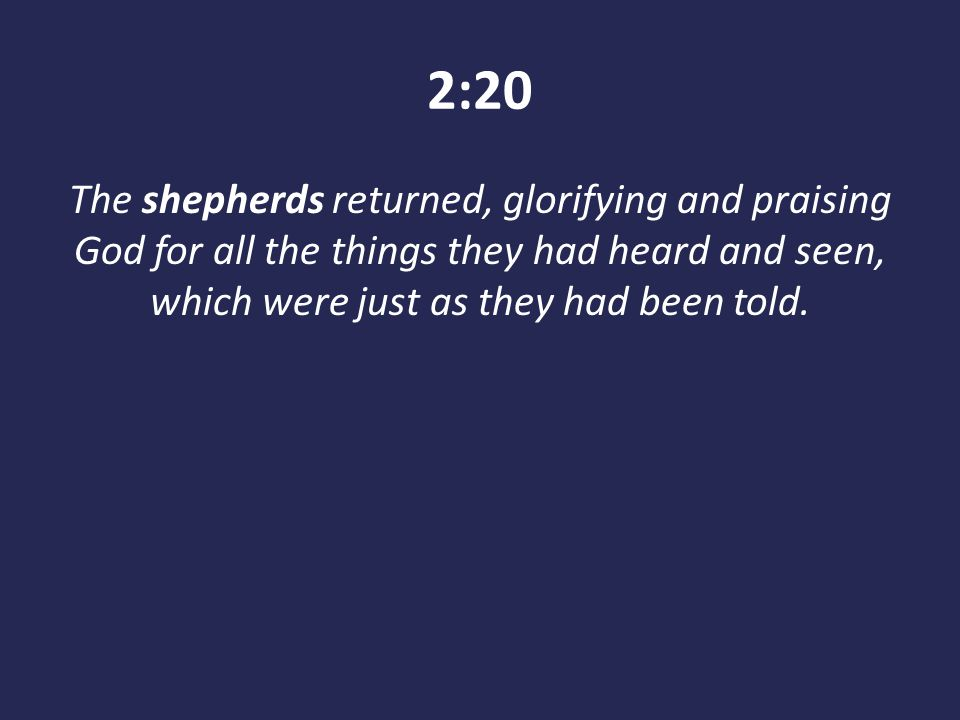 2:20 The shepherds returned, glorifying and praising God for all the things they had heard and seen, which were just as they had been told.