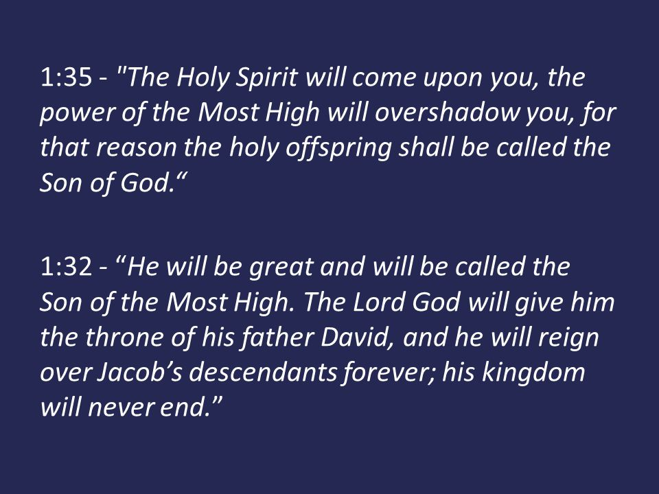 1:35 - The Holy Spirit will come upon you, the power of the Most High will overshadow you, for that reason the holy offspring shall be called the Son of God. 1:32 - He will be great and will be called the Son of the Most High.