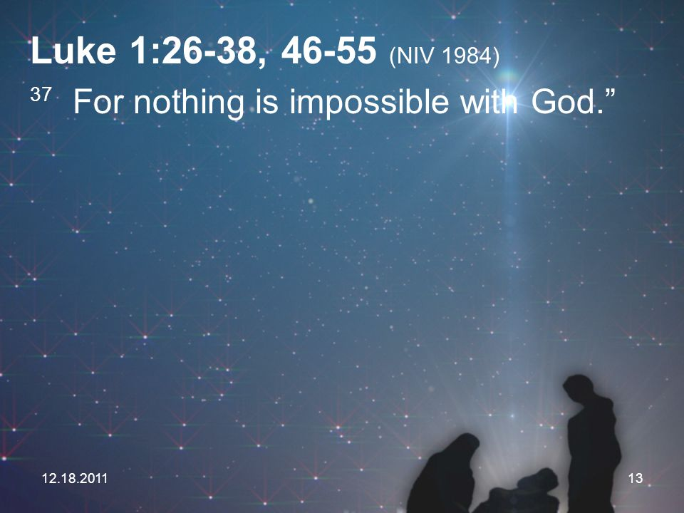 Luke 1:26-38, 46-55 (NIV 1984) 37 For nothing is impossible with God.