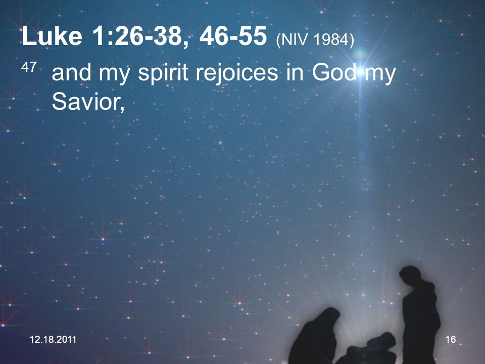 Luke 1:26-38, 46-55 (NIV 1984) 47 and my spirit rejoices in God my Savior, 12.18.2011
