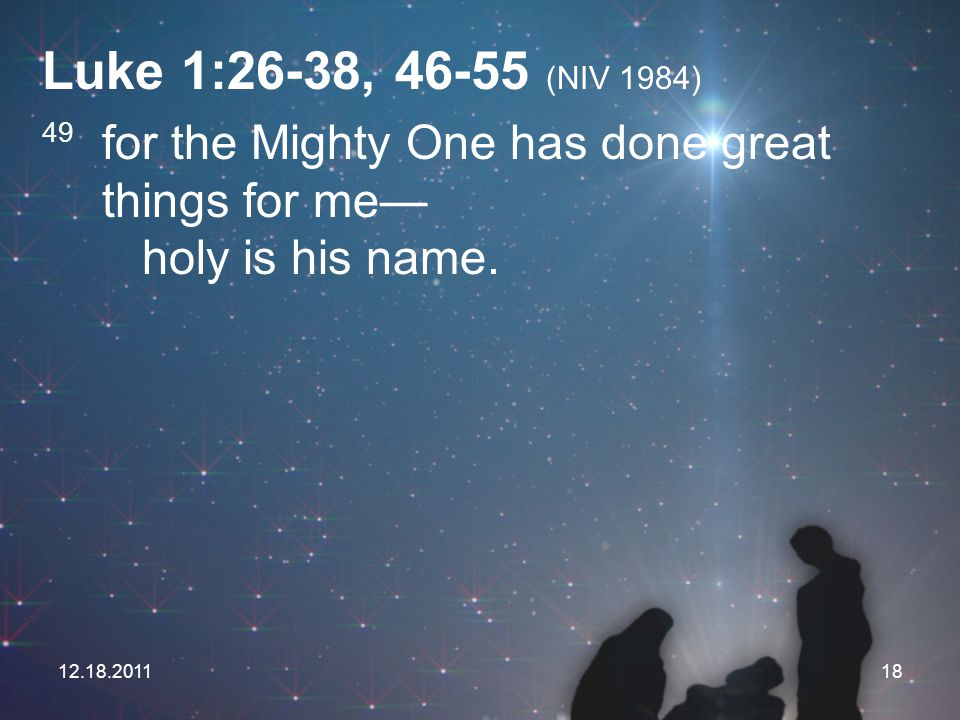 Luke 1:26-38, 46-55 (NIV 1984) 49 for the Mighty One has done great things for me— holy is his name.