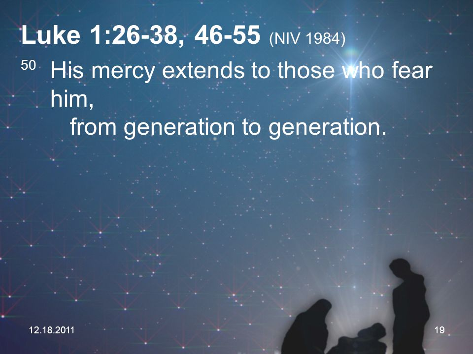 Luke 1:26-38, 46-55 (NIV 1984) 50 His mercy extends to those who fear him, from generation to generation.