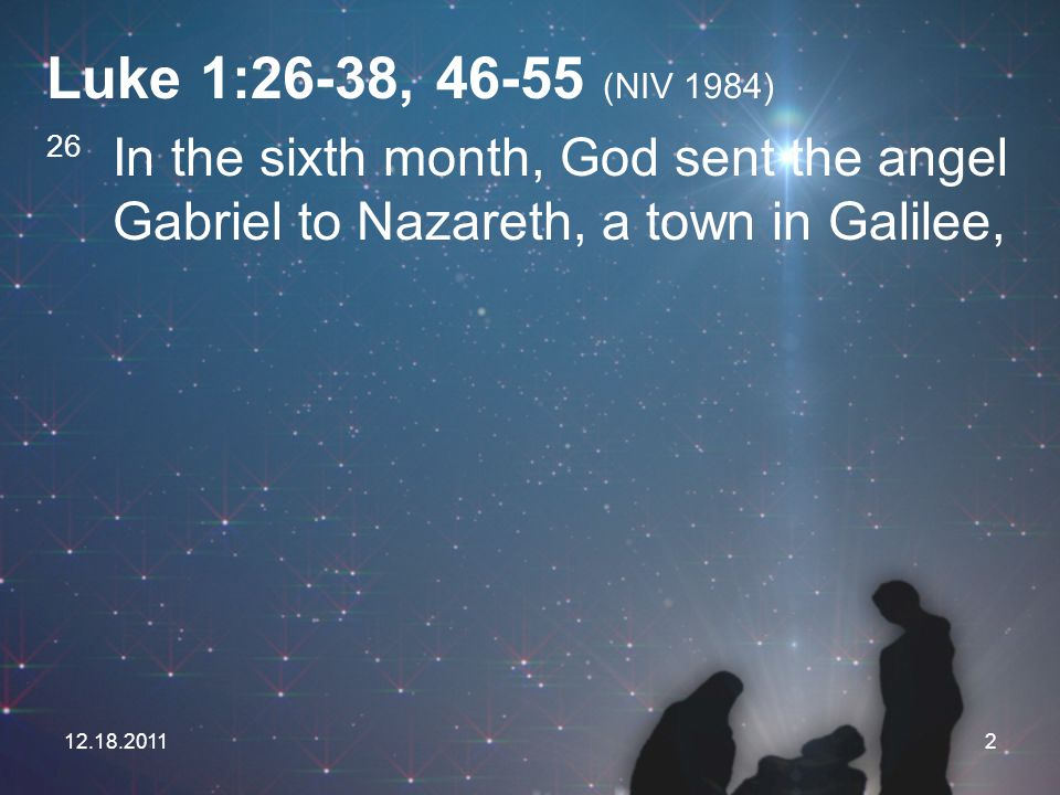 Luke 1:26-38, 46-55 (NIV 1984) 26 In the sixth month, God sent the angel Gabriel to Nazareth, a town in Galilee,