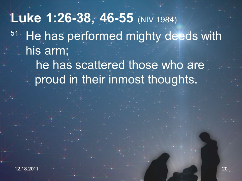 Luke 1:26-38, (NIV 1984) 51 He has performed mighty deeds with his arm; he has scattered those who are proud in their inmost thoughts.