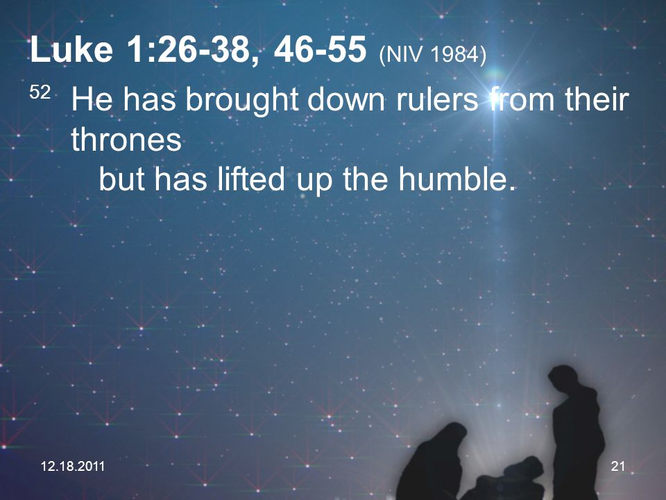 Luke 1:26-38, 46-55 (NIV 1984) 52 He has brought down rulers from their thrones but has lifted up the humble.