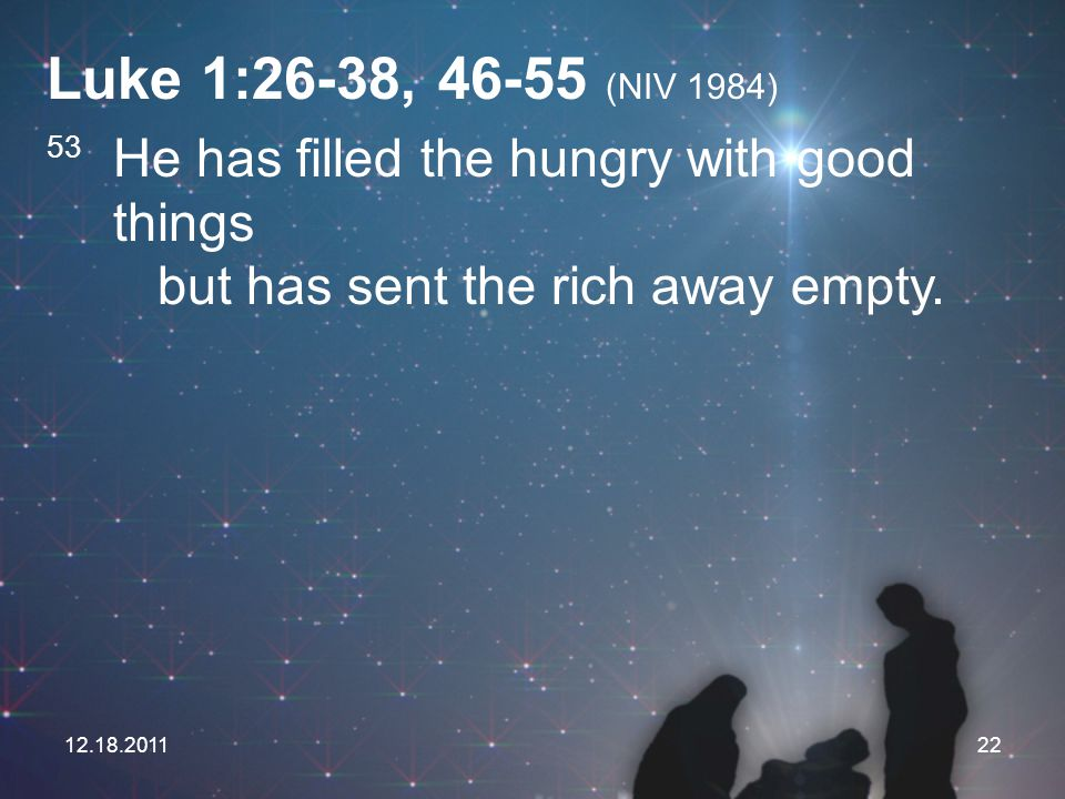 Luke 1:26-38, 46-55 (NIV 1984) 53 He has filled the hungry with good things but has sent the rich away empty.