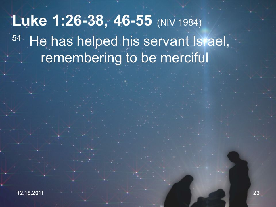 Luke 1:26-38, (NIV 1984) 54 He has helped his servant Israel, remembering to be merciful.