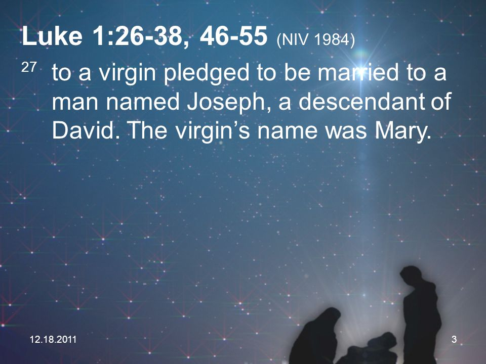 Luke 1:26-38, (NIV 1984) 27 to a virgin pledged to be married to a man named Joseph, a descendant of David. The virgin's name was Mary.