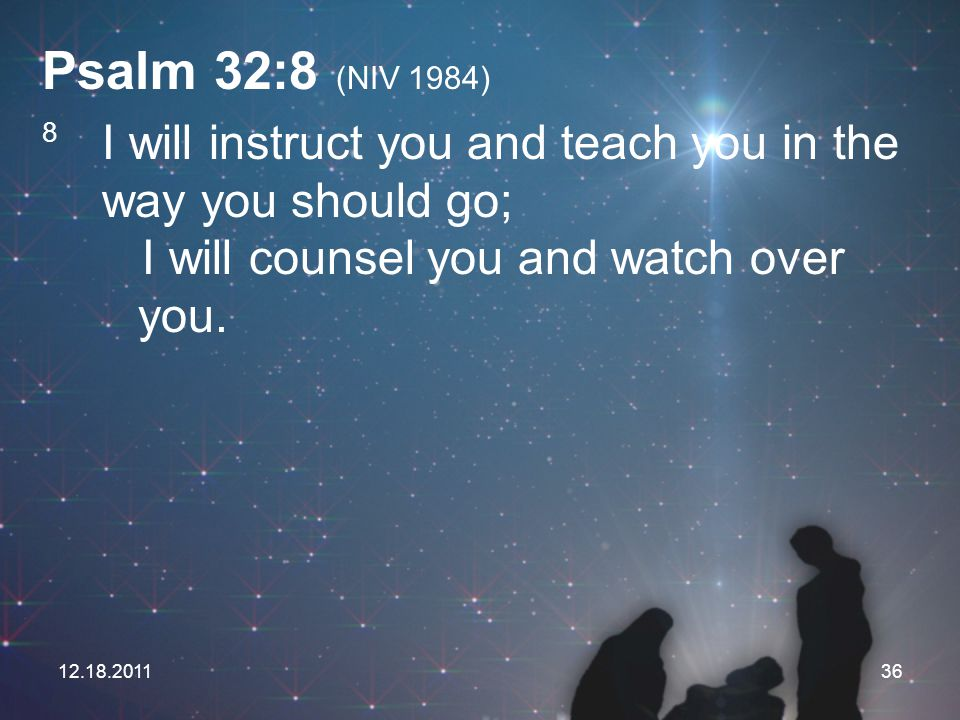 Psalm 32:8 (NIV 1984) 8 I will instruct you and teach you in the way you should go; I will counsel you and watch over you.
