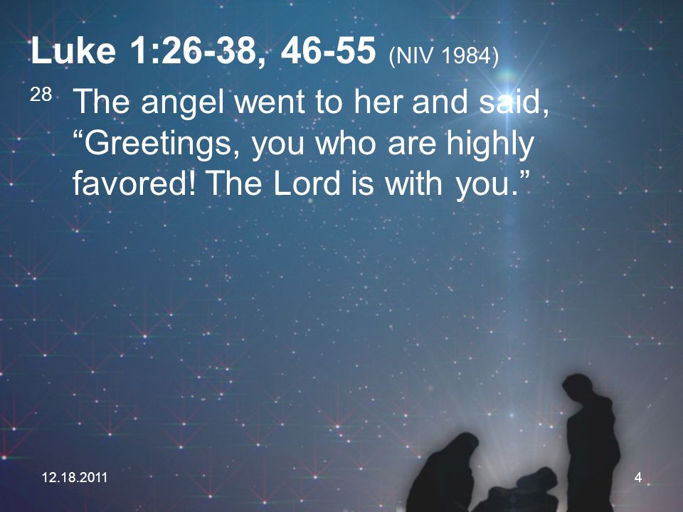 Luke 1:26-38, 46-55 (NIV 1984) 28 The angel went to her and said, Greetings, you who are highly favored! The Lord is with you.