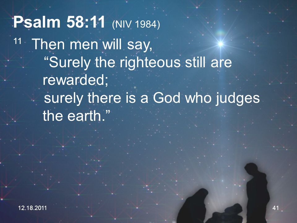 Psalm 58:11 (NIV 1984) 11 Then men will say, Surely the righteous still are rewarded; surely there is a God who judges the earth.