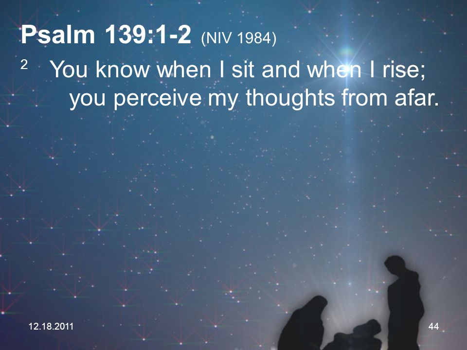 Psalm 139:1-2 (NIV 1984) 2 You know when I sit and when I rise; you perceive my thoughts from afar.
