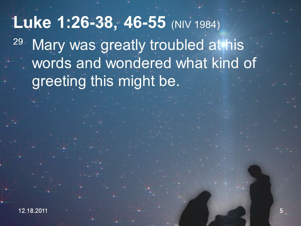 Luke 1:26-38, 46-55 (NIV 1984) 29 Mary was greatly troubled at his words and wondered what kind of greeting this might be.