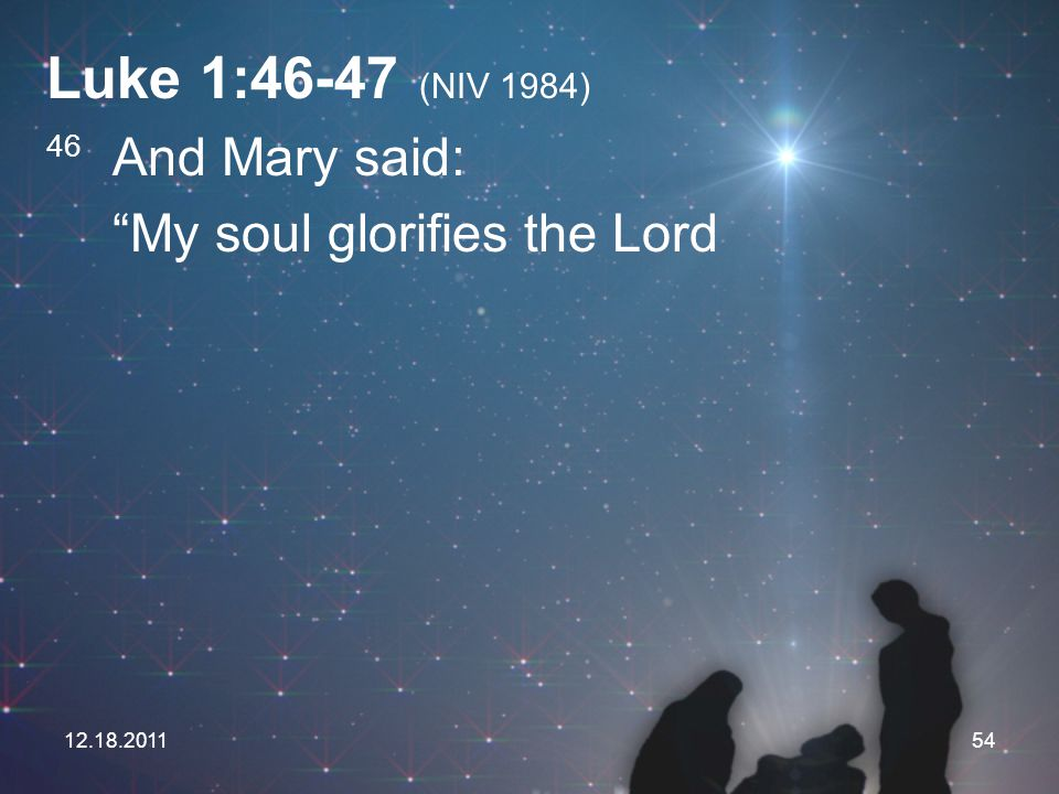 Luke 1:46-47 (NIV 1984) My soul glorifies the Lord 46 And Mary said: