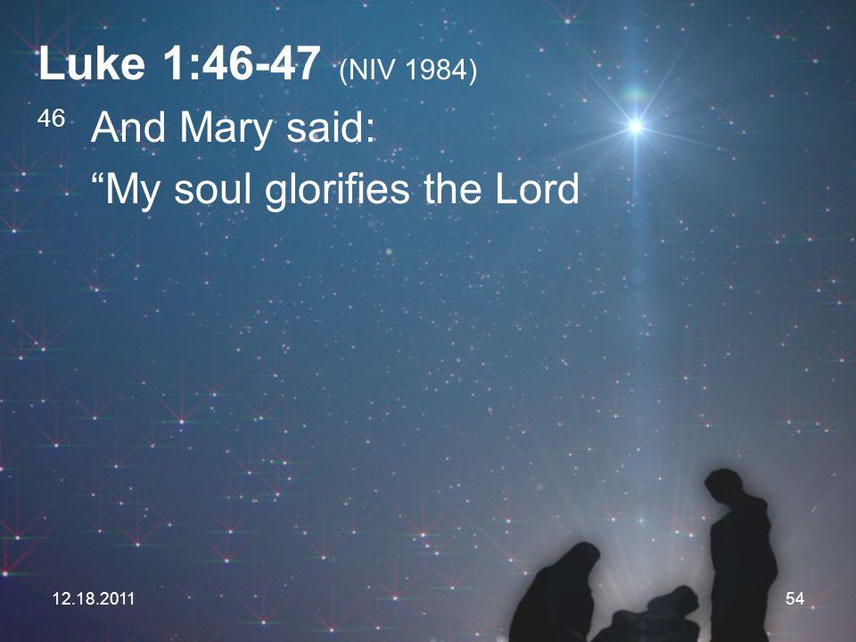 Luke 1:46-47 (NIV 1984) My soul glorifies the Lord 46 And Mary said: