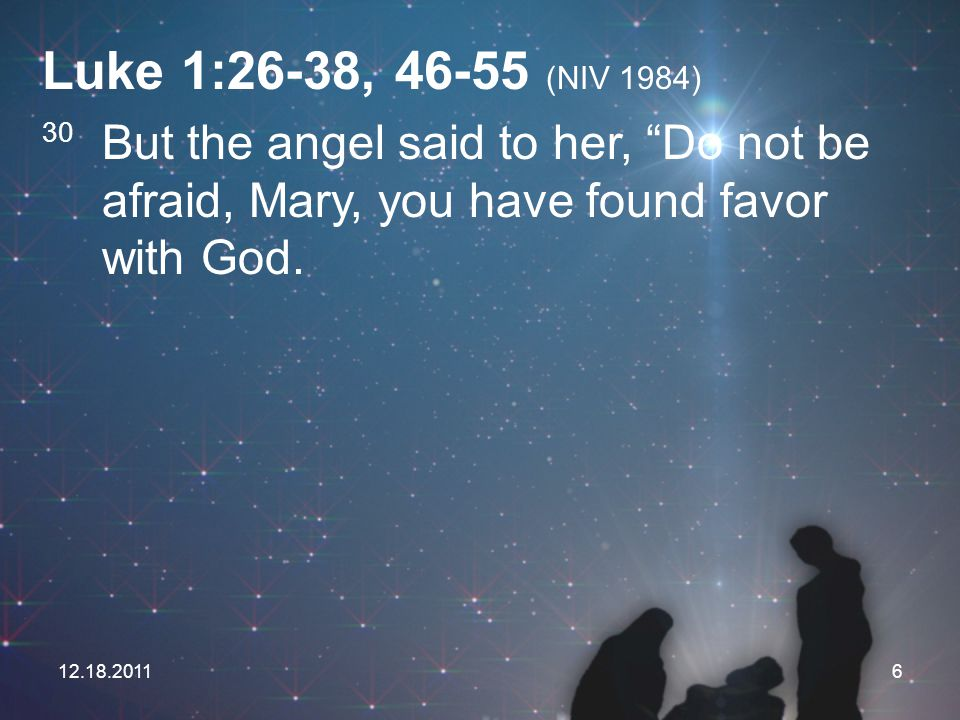 Luke 1:26-38, 46-55 (NIV 1984) 30 But the angel said to her, Do not be afraid, Mary, you have found favor with God.