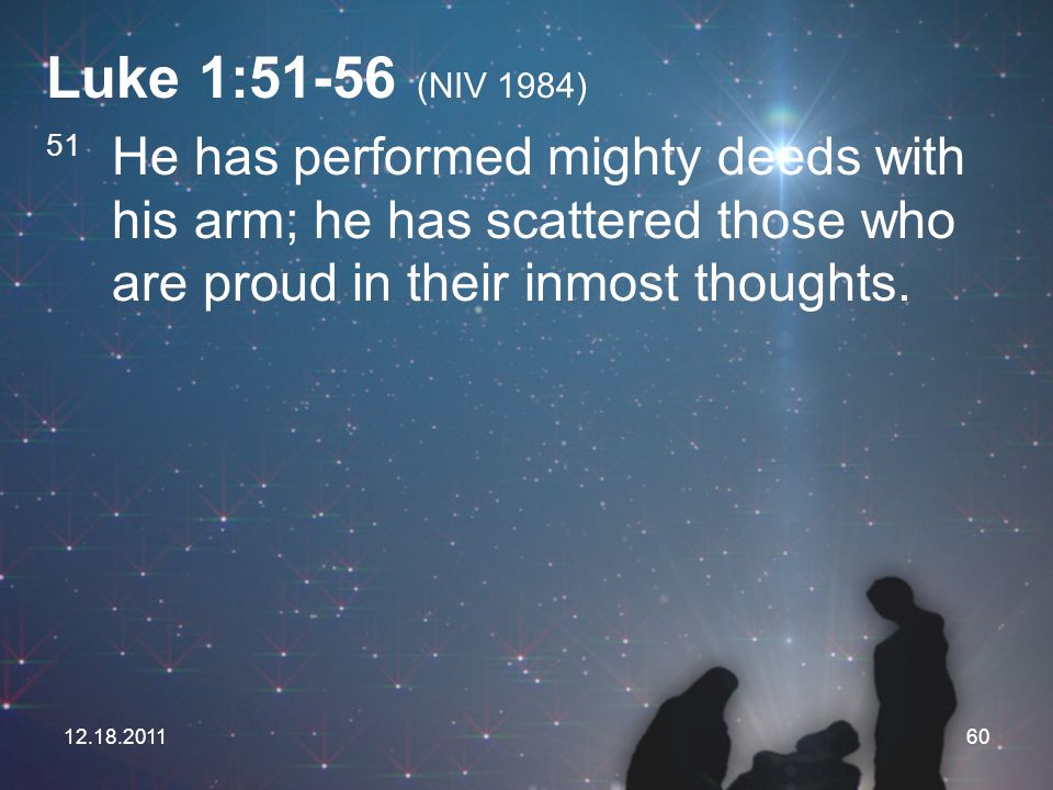Luke 1:51-56 (NIV 1984) 51 He has performed mighty deeds with his arm; he has scattered those who are proud in their inmost thoughts.
