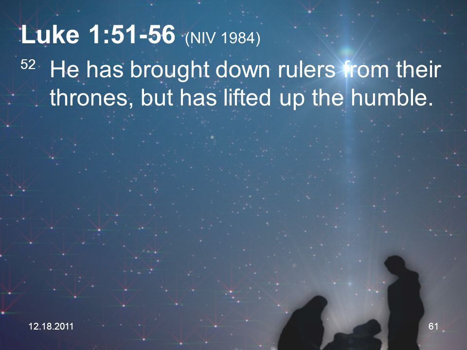 Luke 1:51-56 (NIV 1984) 52 He has brought down rulers from their thrones, but has lifted up the humble.