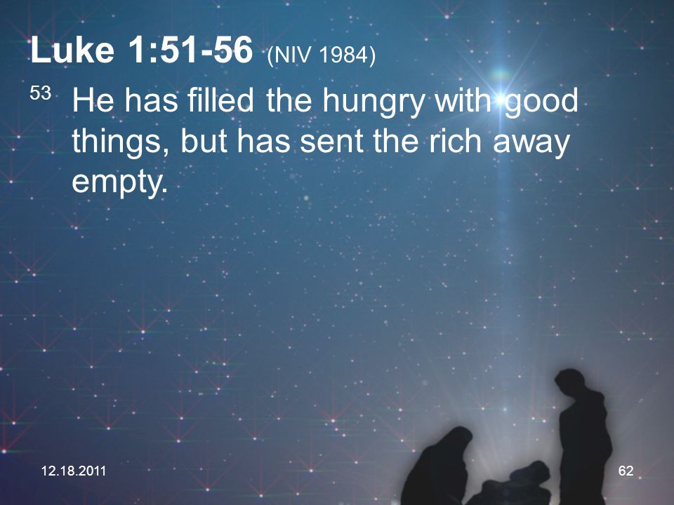 Luke 1:51-56 (NIV 1984) 53 He has filled the hungry with good things, but has sent the rich away empty.