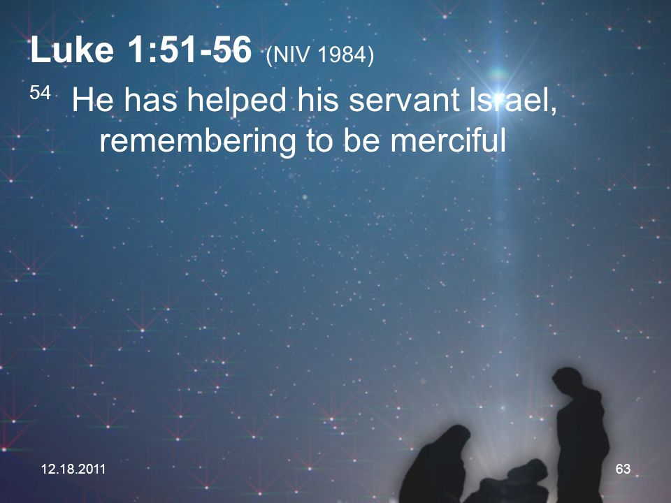 Luke 1:51-56 (NIV 1984) 54 He has helped his servant Israel, remembering to be merciful.