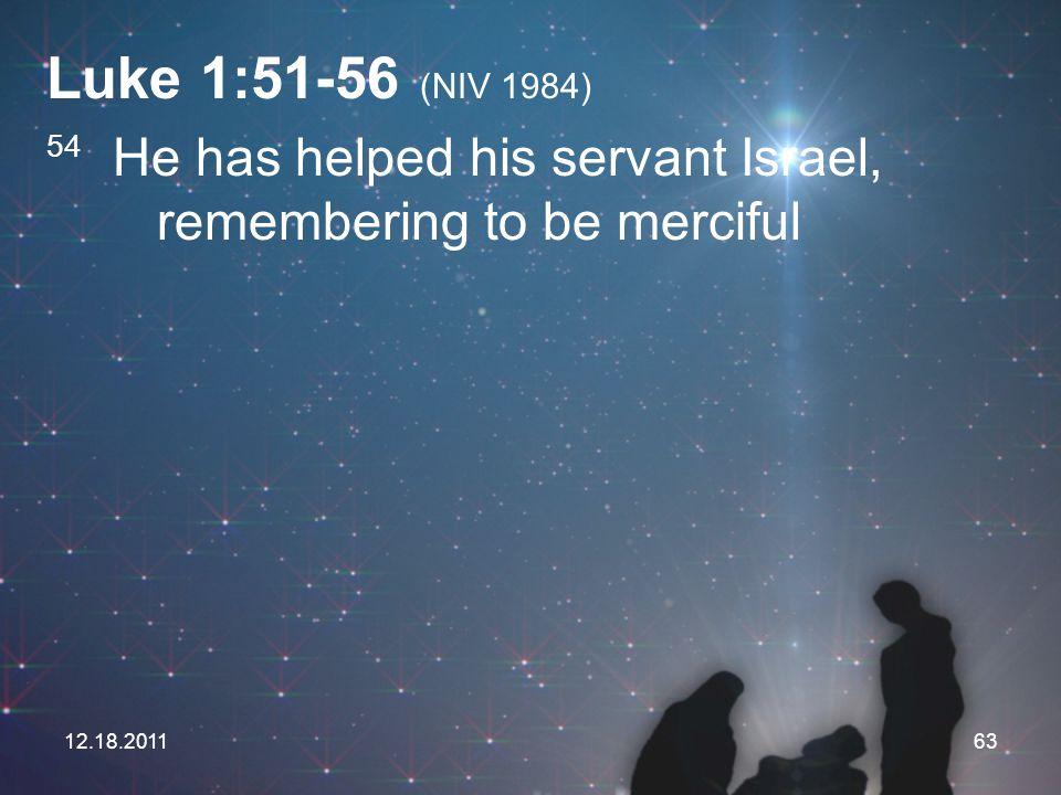 Luke 1:51-56 (NIV 1984) 54 He has helped his servant Israel, remembering to be merciful.