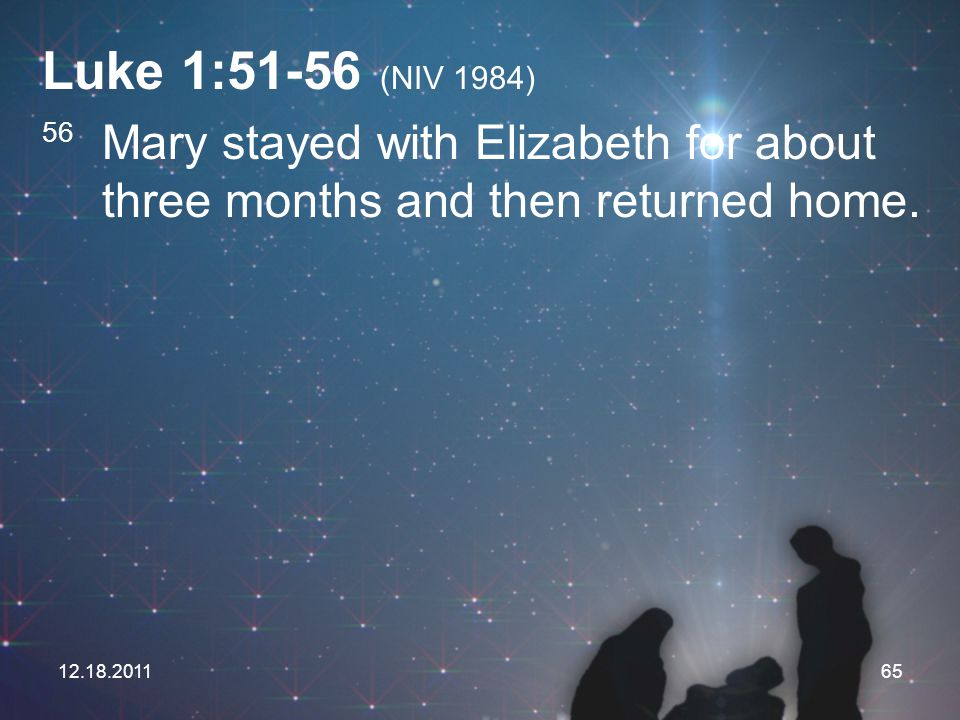 Luke 1:51-56 (NIV 1984) 56 Mary stayed with Elizabeth for about three months and then returned home.
