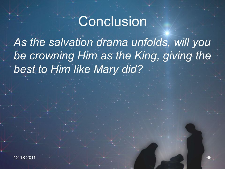 Conclusion As the salvation drama unfolds, will you be crowning Him as the King, giving the best to Him like Mary did