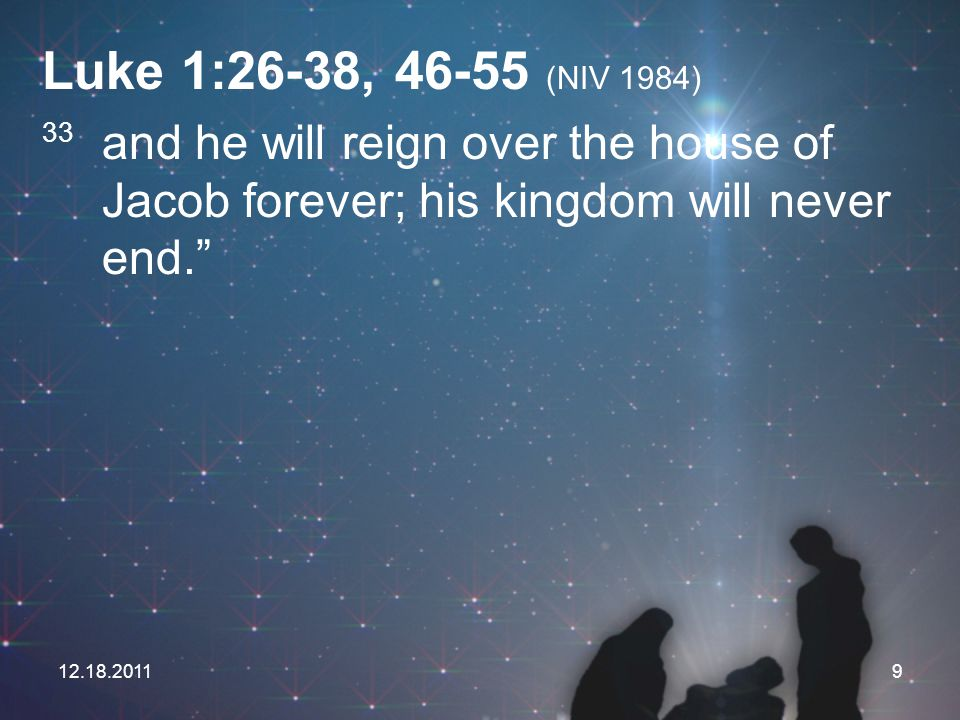 Luke 1:26-38, 46-55 (NIV 1984) 33 and he will reign over the house of Jacob forever; his kingdom will never end.