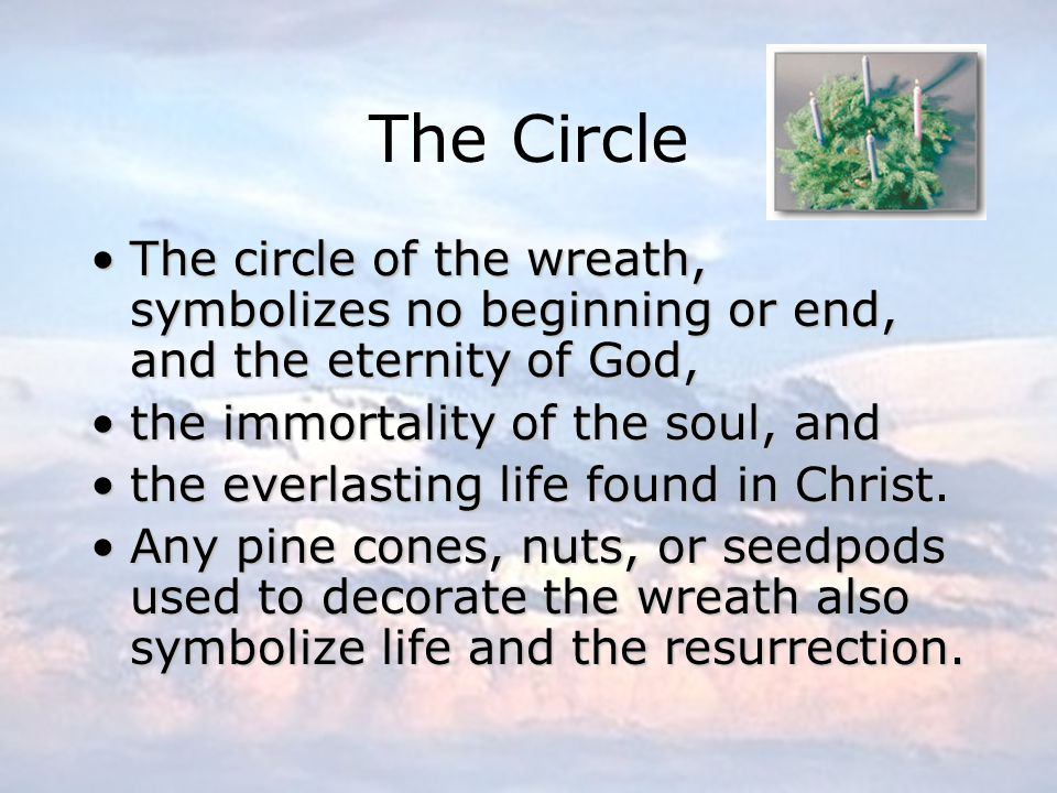 The Circle The circle of the wreath, symbolizes no beginning or end, and the eternity of God, the immortality of the soul, and.