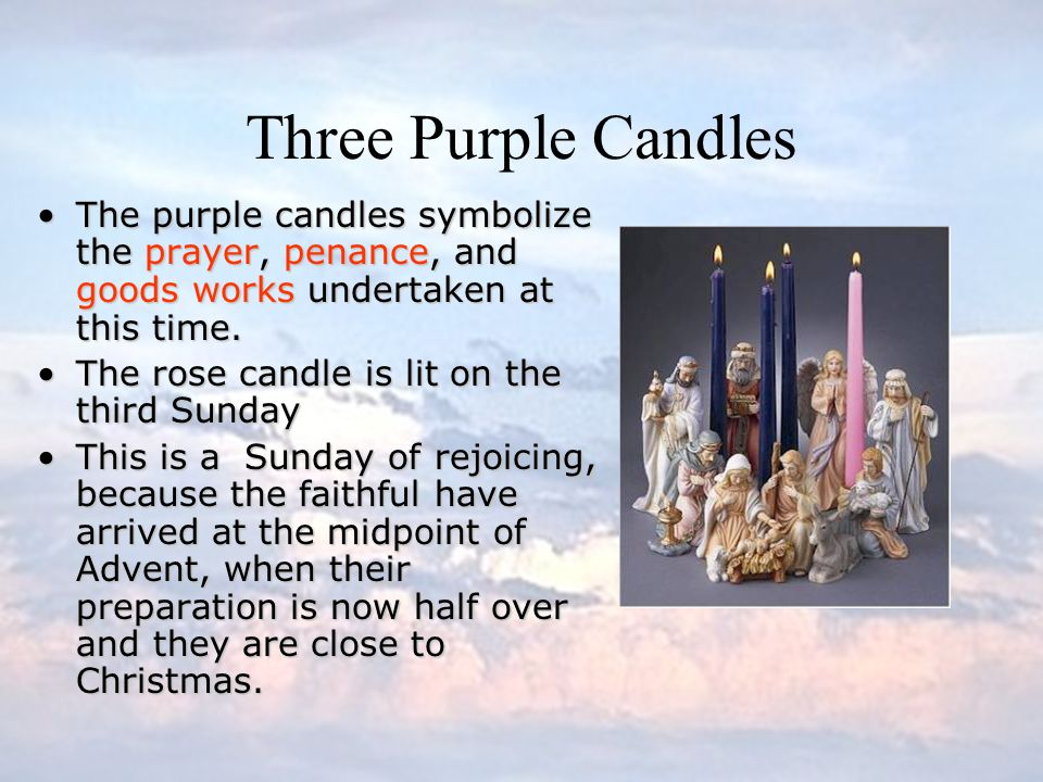 Three Purple Candles The purple candles symbolize the prayer, penance, and goods works undertaken at this time.
