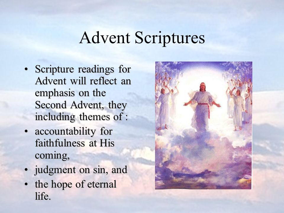 Advent Scriptures Scripture readings for Advent will reflect an emphasis on the Second Advent, they including themes of :