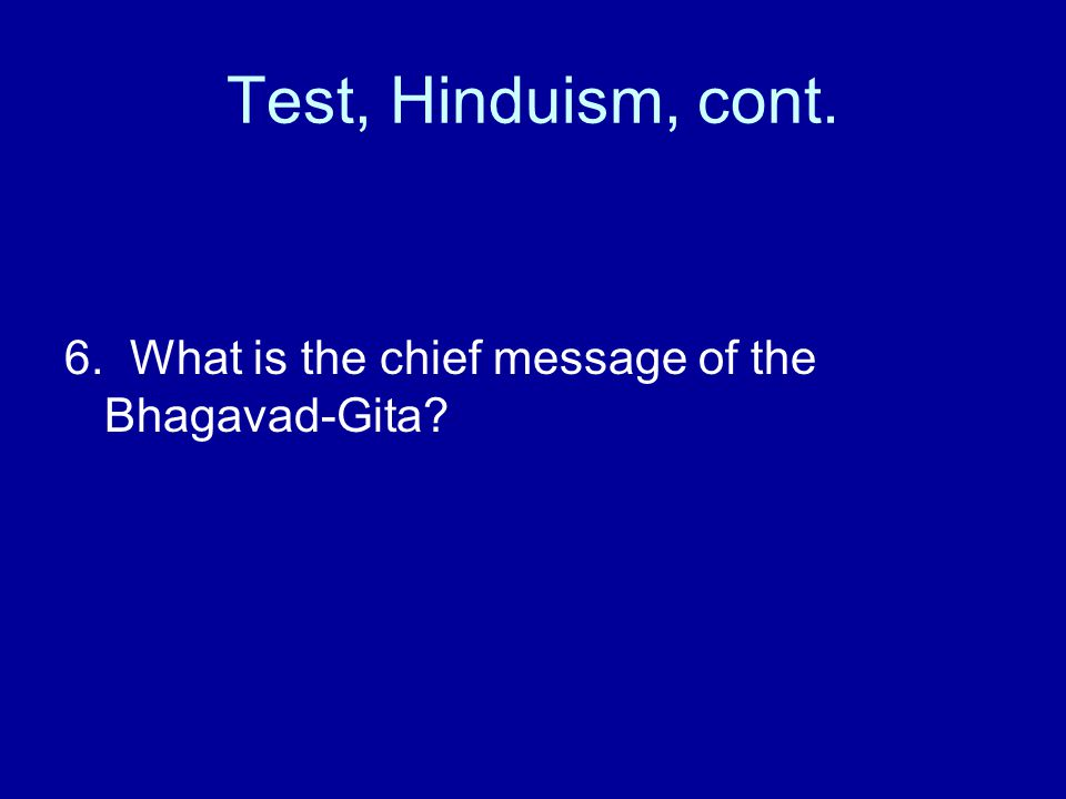Test, Hinduism, cont. 6. What is the chief message of the Bhagavad-Gita