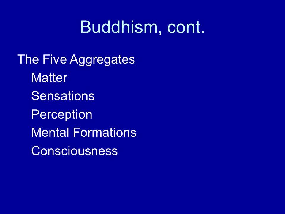Buddhism, cont. The Five Aggregates Matter Sensations Perception