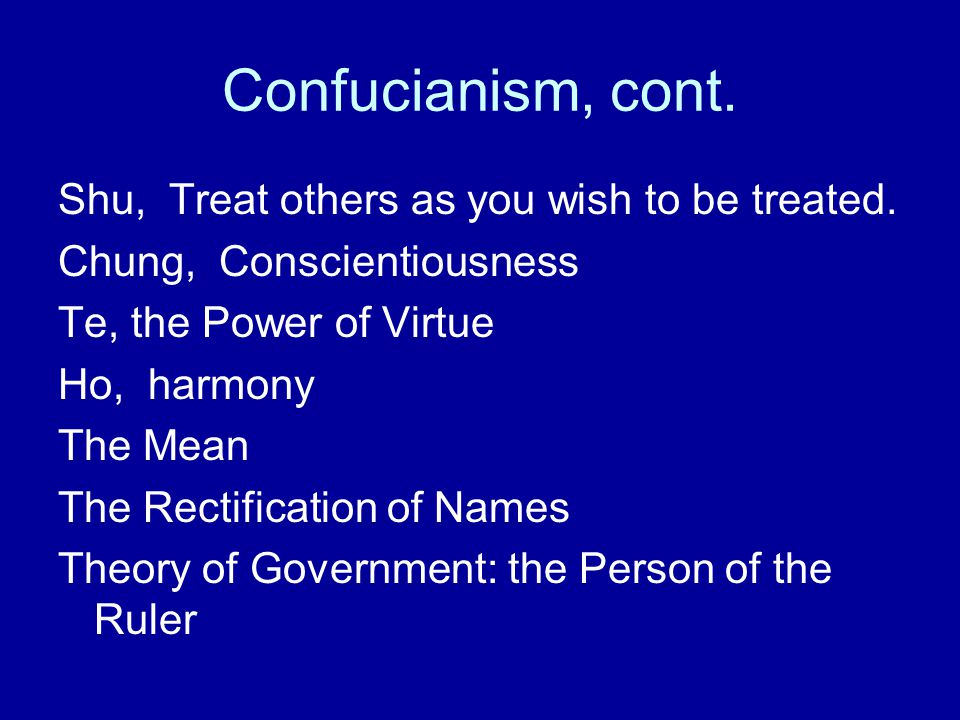 Confucianism, cont. Shu, Treat others as you wish to be treated.