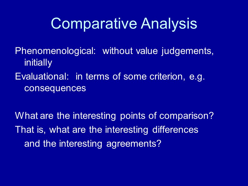 Comparative Analysis Phenomenological: without value judgements, initially. Evaluational: in terms of some criterion, e.g. consequences.
