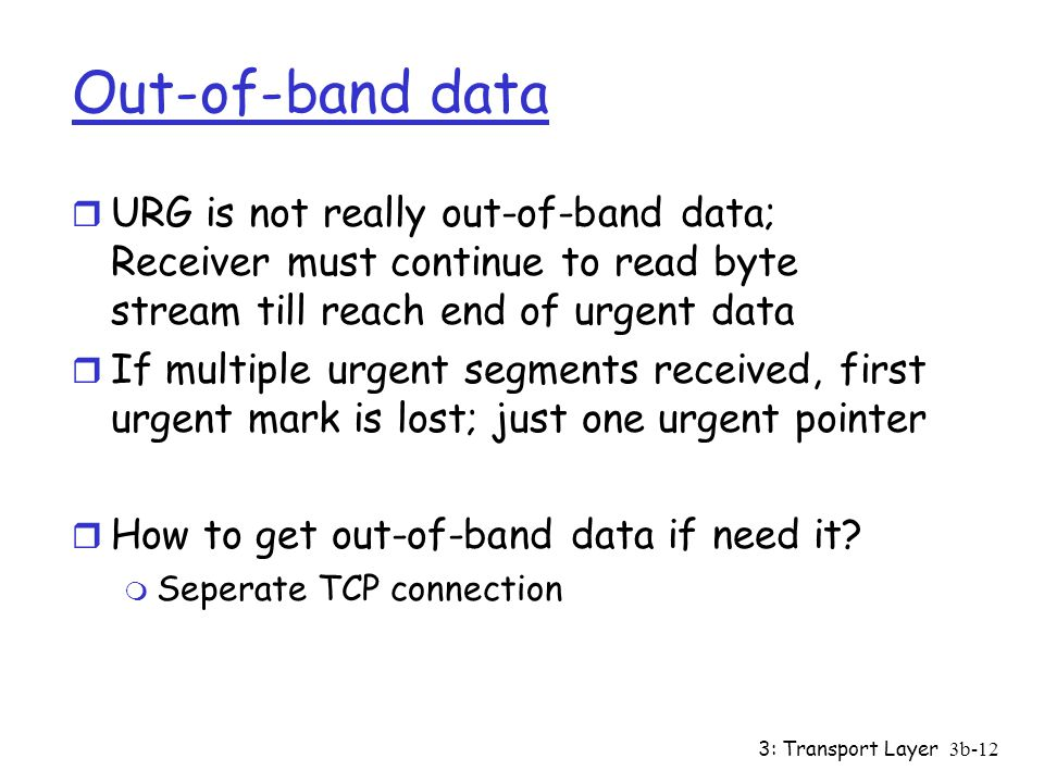 Out-of-band data URG is not really out-of-band data; Receiver must continue to read byte stream till reach end of urgent data.