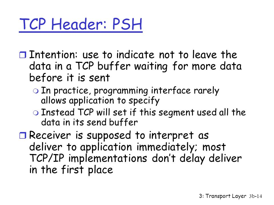 TCP Header: PSH Intention: use to indicate not to leave the data in a TCP buffer waiting for more data before it is sent.