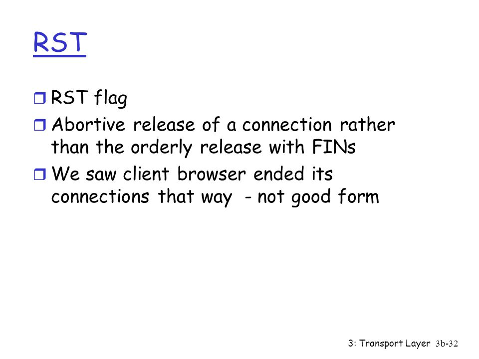 RST RST flag. Abortive release of a connection rather than the orderly release with FINs.