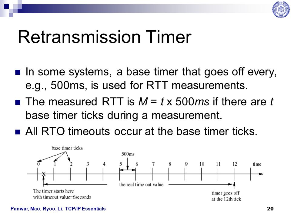 Retransmission Timer In some systems, a base timer that goes off every, e.g., 500ms, is used for RTT measurements.