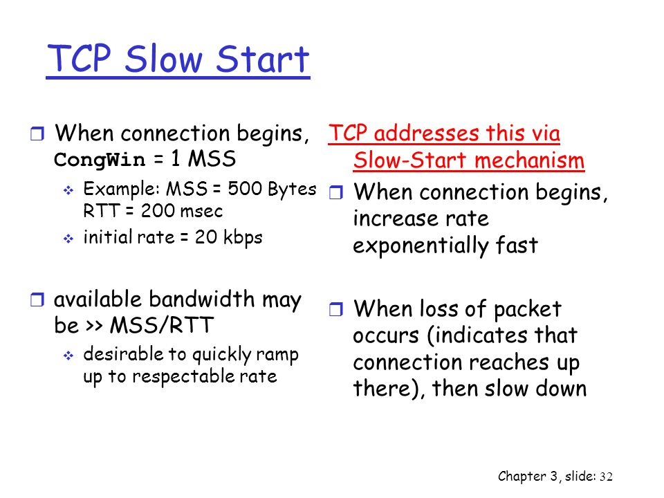 TCP Slow Start When connection begins, CongWin = 1 MSS