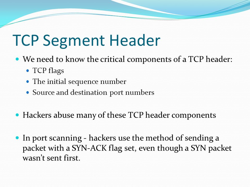 TCP Segment Header We need to know the critical components of a TCP header: TCP flags. The initial sequence number.