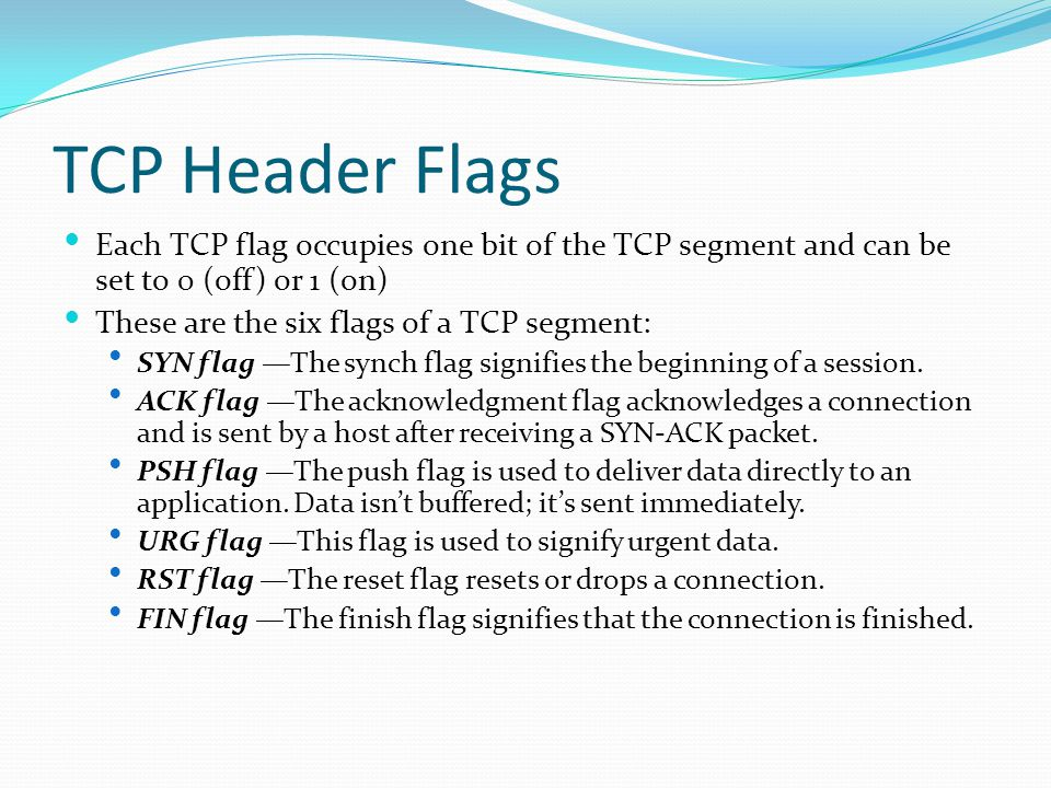 TCP Header Flags Each TCP flag occupies one bit of the TCP segment and can be set to 0 (off) or 1 (on)